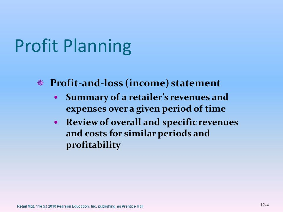12-4 Retail Mgt. 11e (c) 2010 Pearson Education, Inc. publishing as Prentice Hall Profit Planning  Profit-and-loss (income) statement Summary of a re