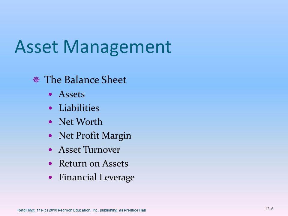 12-6 Retail Mgt. 11e (c) 2010 Pearson Education, Inc. publishing as Prentice Hall Asset Management  The Balance Sheet Assets Liabilities Net Worth Ne