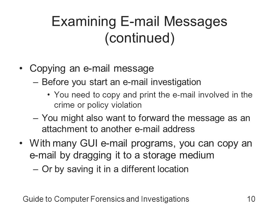 Guide to Computer Forensics and Investigations10 Examining E-mail Messages (continued) Copying an e-mail message –Before you start an e-mail investigation You need to copy and print the e-mail involved in the crime or policy violation –You might also want to forward the message as an attachment to another e-mail address With many GUI e-mail programs, you can copy an e-mail by dragging it to a storage medium –Or by saving it in a different location