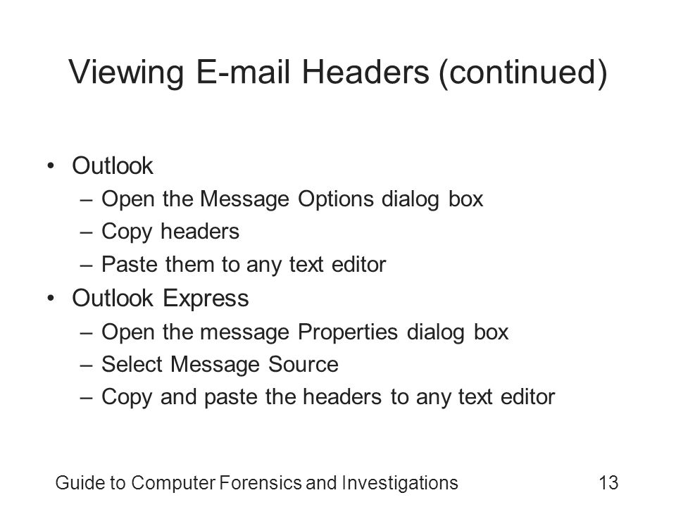 Guide to Computer Forensics and Investigations13 Viewing E-mail Headers (continued) Outlook –Open the Message Options dialog box –Copy headers –Paste them to any text editor Outlook Express –Open the message Properties dialog box –Select Message Source –Copy and paste the headers to any text editor