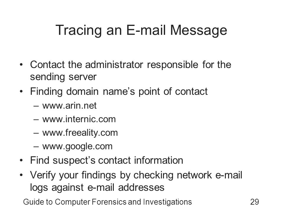 Guide to Computer Forensics and Investigations29 Tracing an E-mail Message Contact the administrator responsible for the sending server Finding domain name's point of contact –www.arin.net –www.internic.com –www.freeality.com –www.google.com Find suspect's contact information Verify your findings by checking network e-mail logs against e-mail addresses