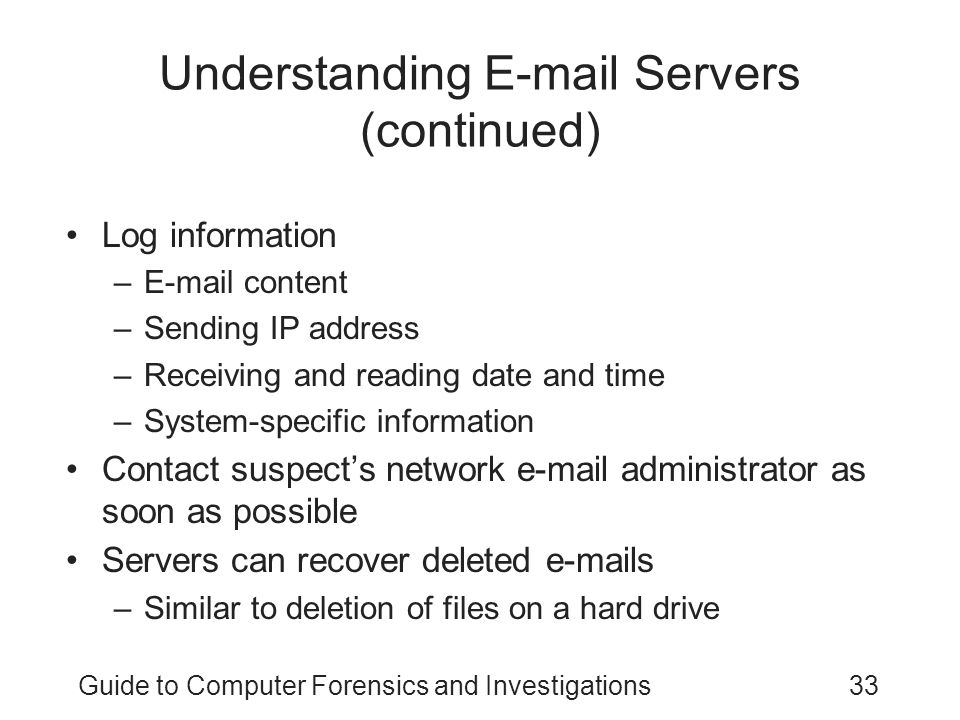 Guide to Computer Forensics and Investigations33 Understanding E-mail Servers (continued) Log information –E-mail content –Sending IP address –Receiving and reading date and time –System-specific information Contact suspect's network e-mail administrator as soon as possible Servers can recover deleted e-mails –Similar to deletion of files on a hard drive