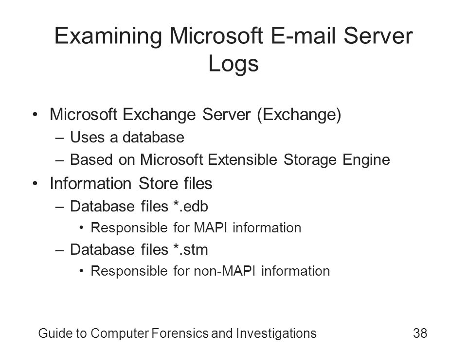 Guide to Computer Forensics and Investigations38 Examining Microsoft E-mail Server Logs Microsoft Exchange Server (Exchange) –Uses a database –Based on Microsoft Extensible Storage Engine Information Store files –Database files *.edb Responsible for MAPI information –Database files *.stm Responsible for non-MAPI information
