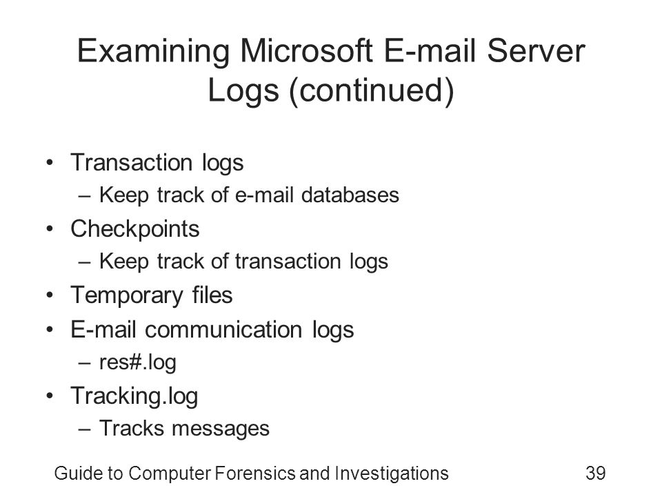 Guide to Computer Forensics and Investigations39 Examining Microsoft E-mail Server Logs (continued) Transaction logs –Keep track of e-mail databases Checkpoints –Keep track of transaction logs Temporary files E-mail communication logs –res#.log Tracking.log –Tracks messages