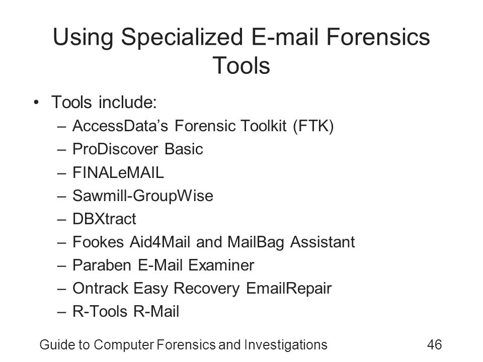 Guide to Computer Forensics and Investigations46 Using Specialized E-mail Forensics Tools Tools include: –AccessData's Forensic Toolkit (FTK) –ProDiscover Basic –FINALeMAIL –Sawmill-GroupWise –DBXtract –Fookes Aid4Mail and MailBag Assistant –Paraben E-Mail Examiner –Ontrack Easy Recovery EmailRepair –R-Tools R-Mail