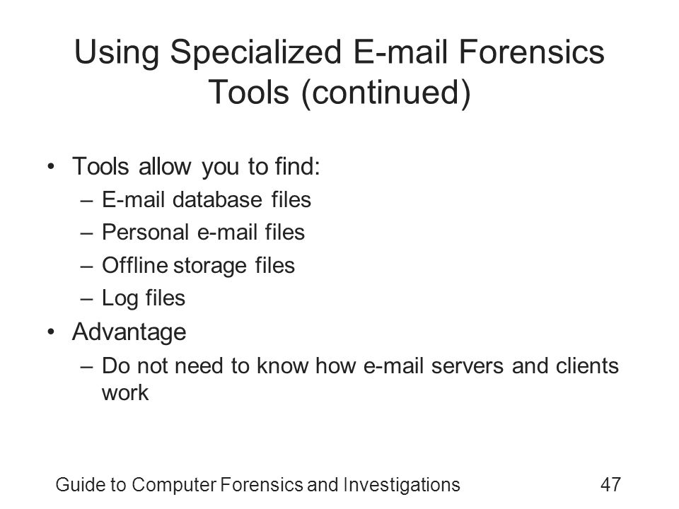 Guide to Computer Forensics and Investigations47 Using Specialized E-mail Forensics Tools (continued) Tools allow you to find: –E-mail database files –Personal e-mail files –Offline storage files –Log files Advantage –Do not need to know how e-mail servers and clients work
