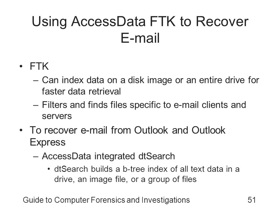 Guide to Computer Forensics and Investigations51 Using AccessData FTK to Recover E-mail FTK –Can index data on a disk image or an entire drive for faster data retrieval –Filters and finds files specific to e-mail clients and servers To recover e-mail from Outlook and Outlook Express –AccessData integrated dtSearch dtSearch builds a b-tree index of all text data in a drive, an image file, or a group of files
