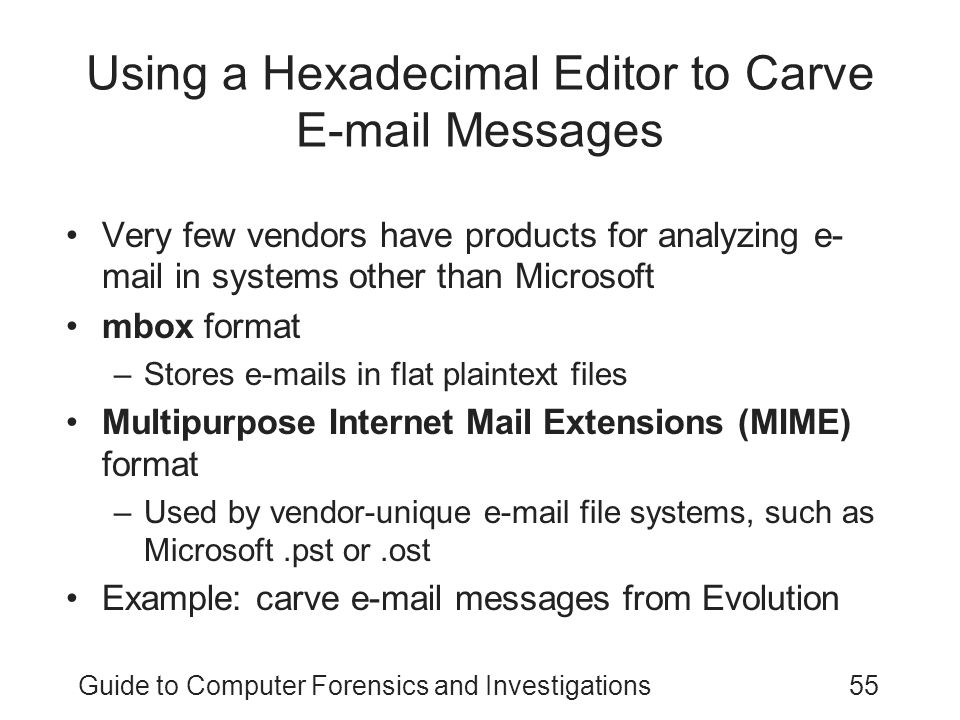 Guide to Computer Forensics and Investigations55 Using a Hexadecimal Editor to Carve E-mail Messages Very few vendors have products for analyzing e- mail in systems other than Microsoft mbox format –Stores e-mails in flat plaintext files Multipurpose Internet Mail Extensions (MIME) format –Used by vendor-unique e-mail file systems, such as Microsoft.pst or.ost Example: carve e-mail messages from Evolution