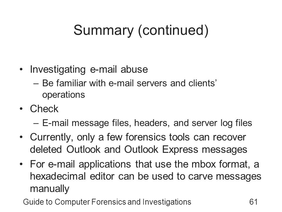 Guide to Computer Forensics and Investigations61 Summary (continued) Investigating e-mail abuse –Be familiar with e-mail servers and clients' operations Check –E-mail message files, headers, and server log files Currently, only a few forensics tools can recover deleted Outlook and Outlook Express messages For e-mail applications that use the mbox format, a hexadecimal editor can be used to carve messages manually