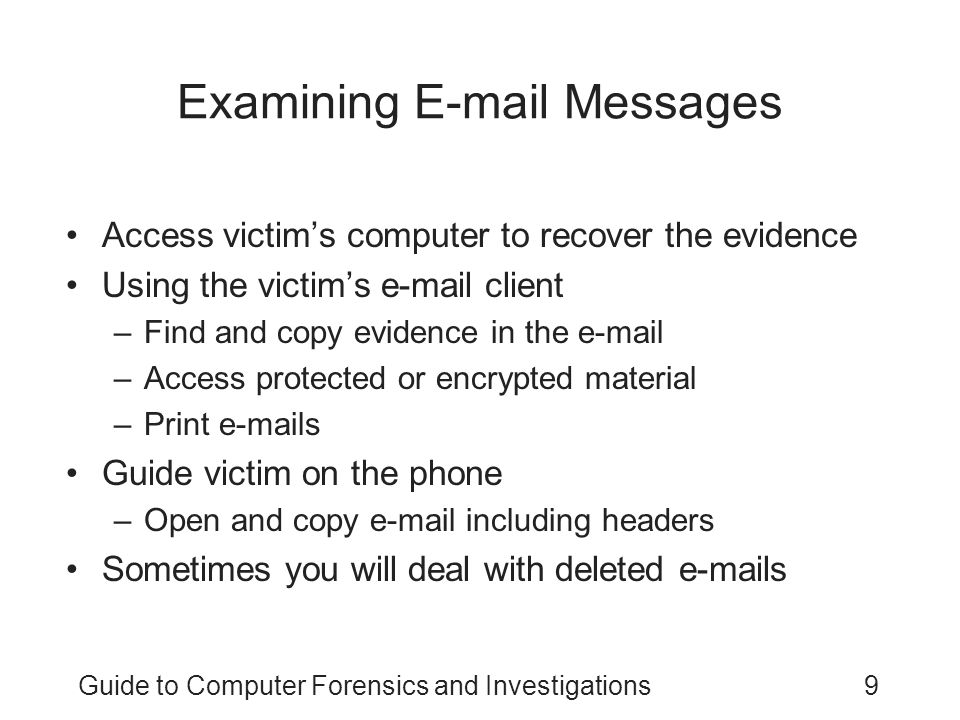 Guide to Computer Forensics and Investigations9 Examining E-mail Messages Access victim's computer to recover the evidence Using the victim's e-mail client –Find and copy evidence in the e-mail –Access protected or encrypted material –Print e-mails Guide victim on the phone –Open and copy e-mail including headers Sometimes you will deal with deleted e-mails