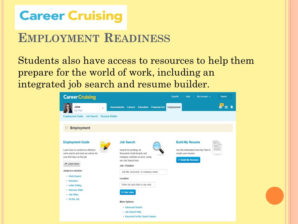 E MPLOYMENT R EADINESS Students also have access to resources to help them prepare for the world of work, including an integrated job search and resume builder.