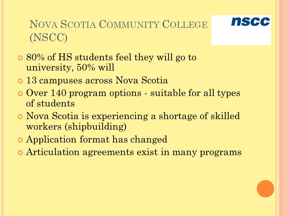 N OVA S COTIA C OMMUNITY C OLLEGE (NSCC) 80% of HS students feel they will go to university, 50% will 13 campuses across Nova Scotia Over 140 program options - suitable for all types of students Nova Scotia is experiencing a shortage of skilled workers (shipbuilding) Application format has changed Articulation agreements exist in many programs