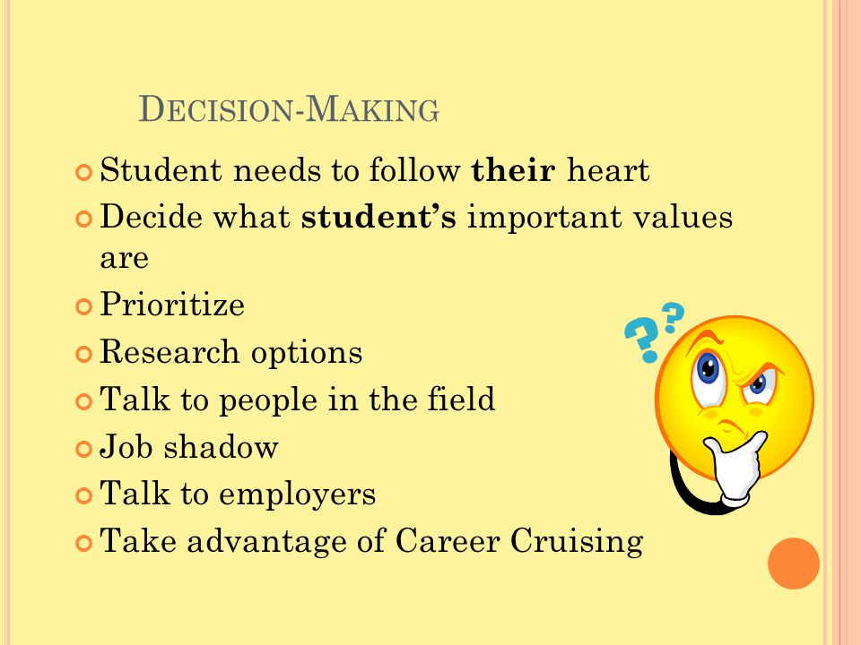 D ECISION -M AKING Student needs to follow their heart Decide what student's important values are Prioritize Research options Talk to people in the field Job shadow Talk to employers Take advantage of Career Cruising