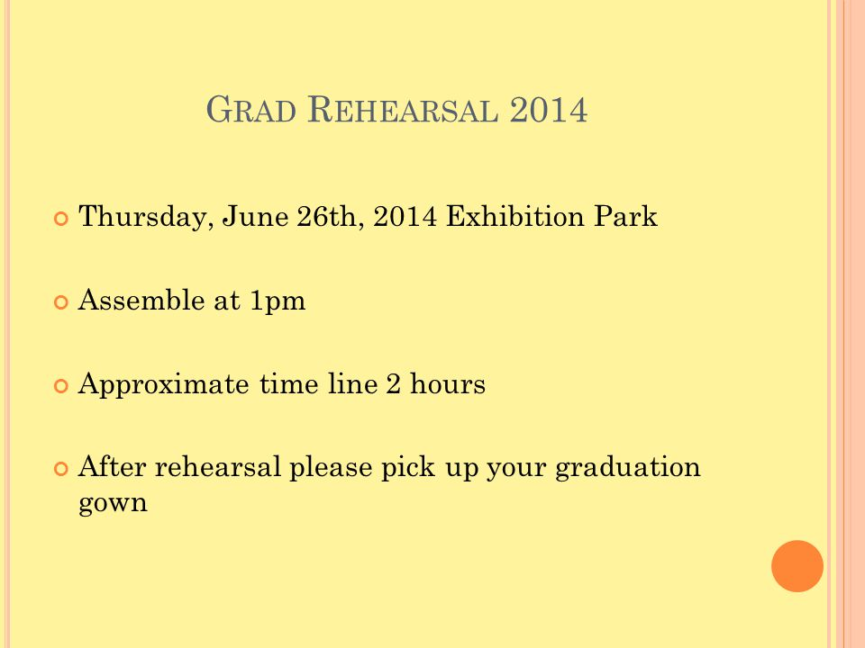 G RAD R EHEARSAL 2014 Thursday, June 26th, 2014 Exhibition Park Assemble at 1pm Approximate time line 2 hours After rehearsal please pick up your graduation gown