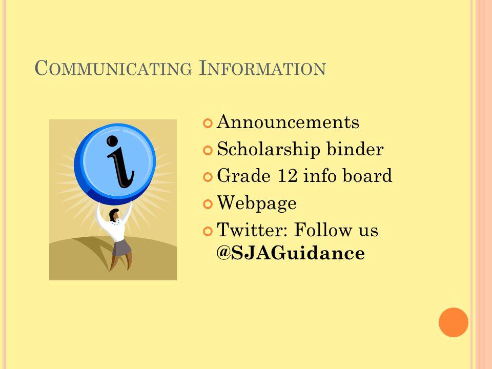 C OMMUNICATING I NFORMATION Announcements Scholarship binder Grade 12 info board Webpage Twitter: Follow us @SJAGuidance
