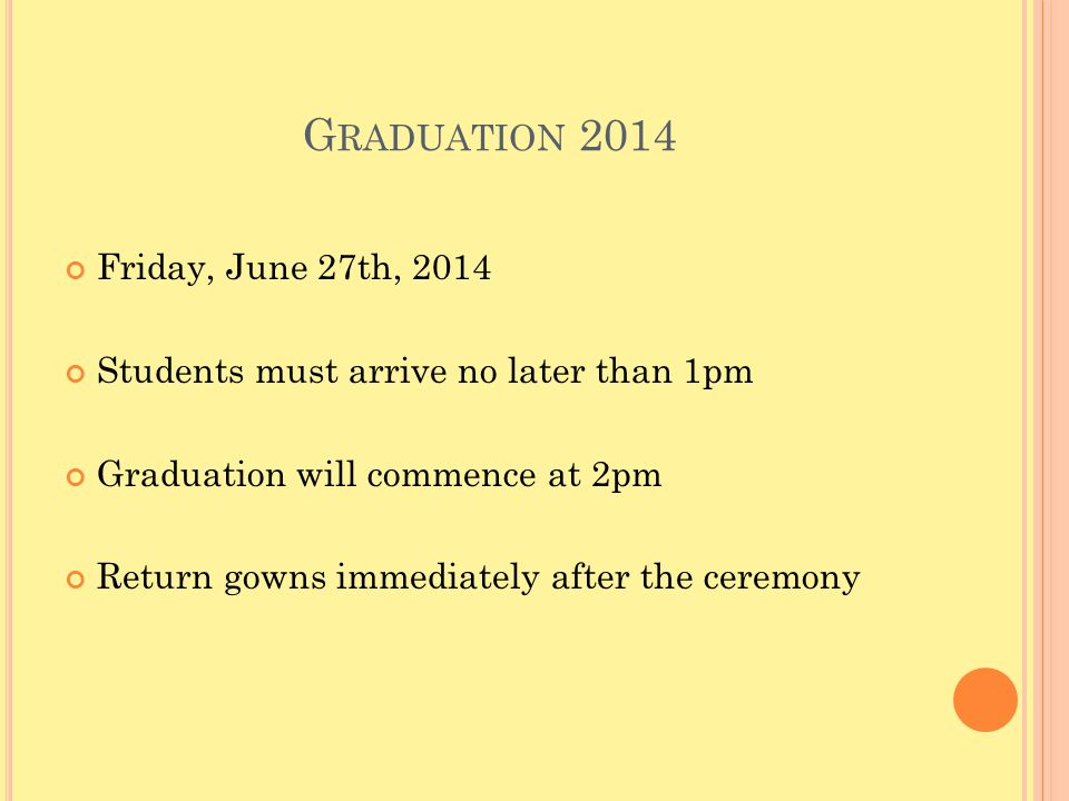 G RADUATION 2014 Friday, June 27th, 2014 Students must arrive no later than 1pm Graduation will commence at 2pm Return gowns immediately after the ceremony