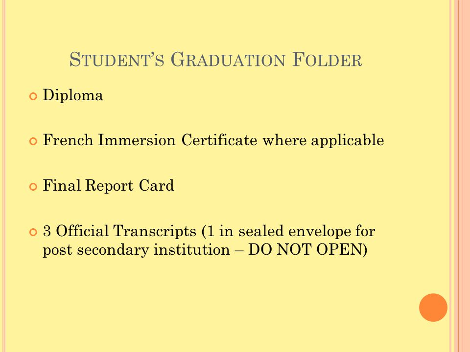 S TUDENT ' S G RADUATION F OLDER Diploma French Immersion Certificate where applicable Final Report Card 3 Official Transcripts (1 in sealed envelope for post secondary institution – DO NOT OPEN)