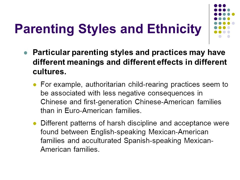 Parenting Styles and Ethnicity Particular parenting styles and practices may have different meanings and different effects in different cultures.