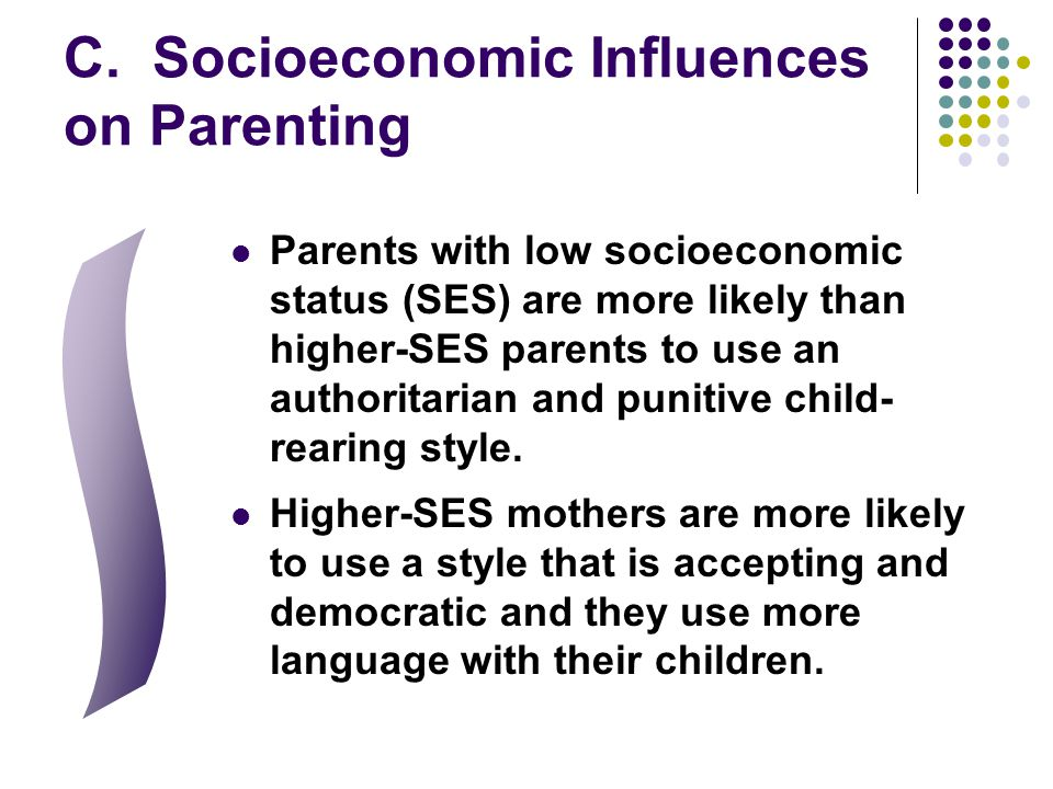 C. Socioeconomic Influences on Parenting Parents with low socioeconomic status (SES) are more likely than higher-SES parents to use an authoritarian a