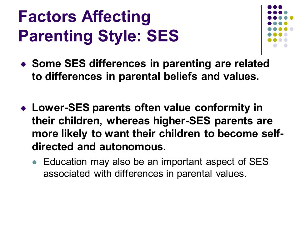 Factors Affecting Parenting Style: SES Some SES differences in parenting are related to differences in parental beliefs and values.