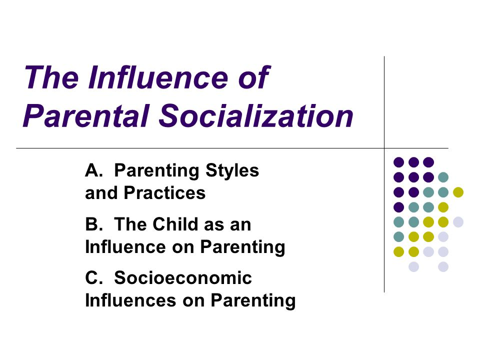The Influence of Parental Socialization A. Parenting Styles and Practices B.