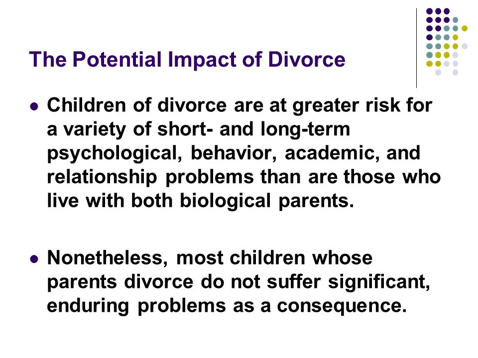 The Potential Impact of Divorce Children of divorce are at greater risk for a variety of short- and long-term psychological, behavior, academic, and relationship problems than are those who live with both biological parents.