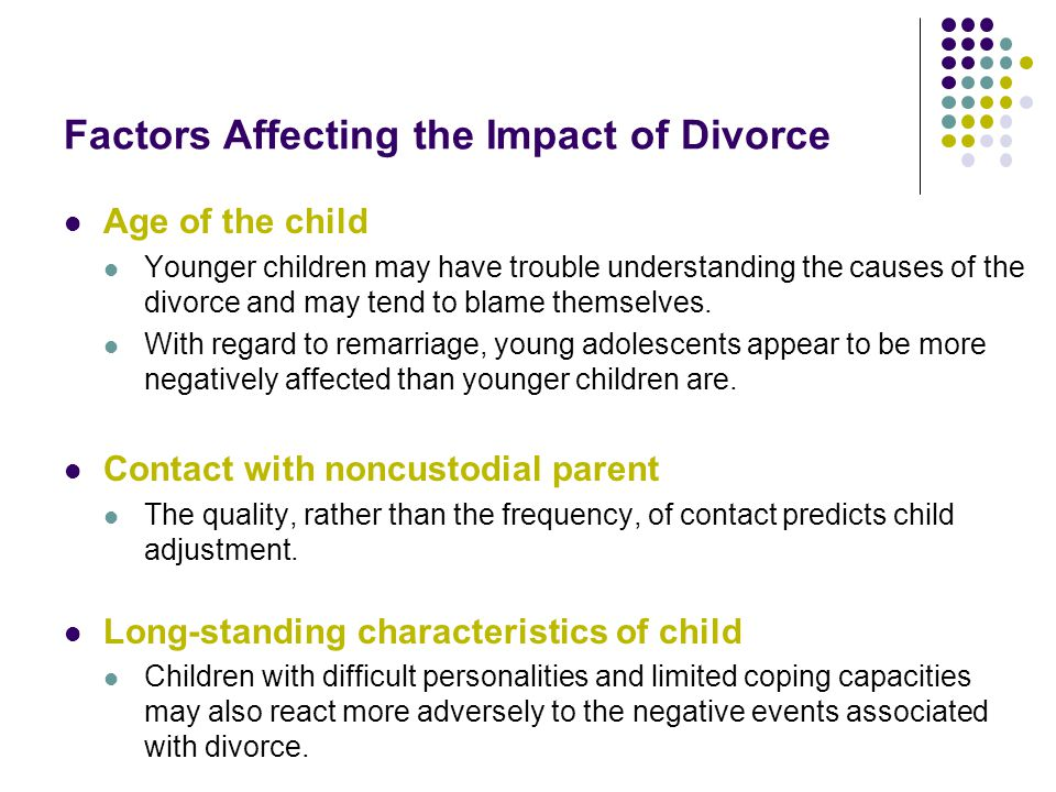 Factors Affecting the Impact of Divorce Age of the child Younger children may have trouble understanding the causes of the divorce and may tend to blame themselves.
