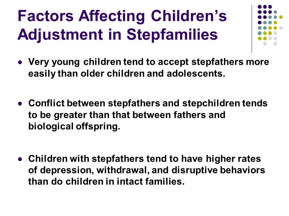 Factors Affecting Children's Adjustment in Stepfamilies Very young children tend to accept stepfathers more easily than older children and adolescents.