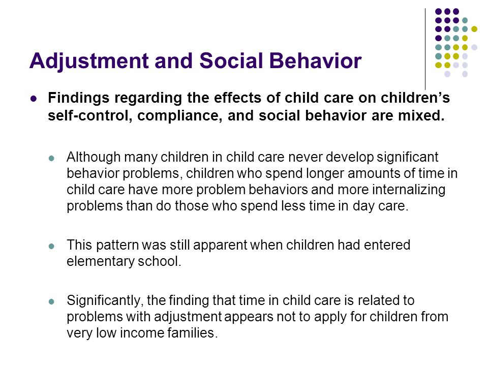 Adjustment and Social Behavior Findings regarding the effects of child care on children's self-control, compliance, and social behavior are mixed.