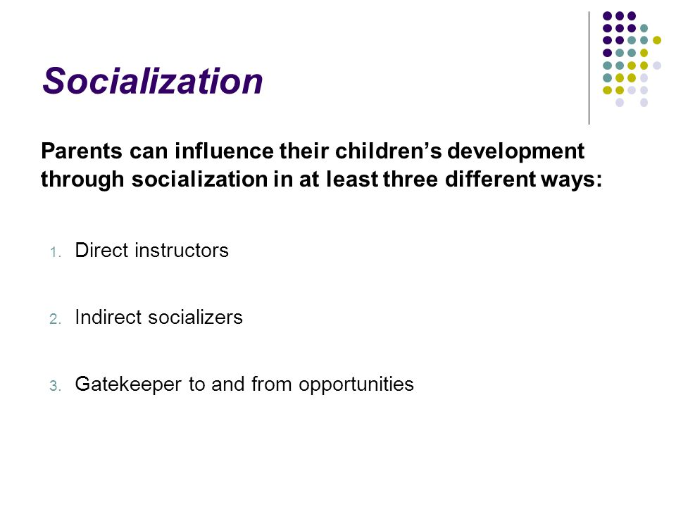Socialization Parents can influence their children's development through socialization in at least three different ways: 1.