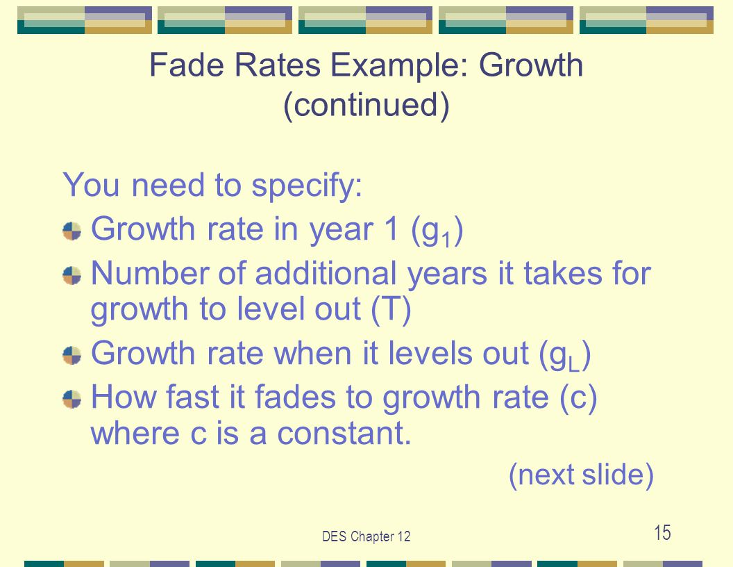 DES Chapter 12 15 You need to specify: Growth rate in year 1 (g 1 ) Number of additional years it takes for growth to level out (T) Growth rate when it levels out (g L ) How fast it fades to growth rate (c) where c is a constant.