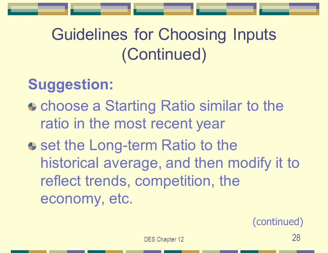 DES Chapter 12 28 Guidelines for Choosing Inputs (Continued) Suggestion: choose a Starting Ratio similar to the ratio in the most recent year set the