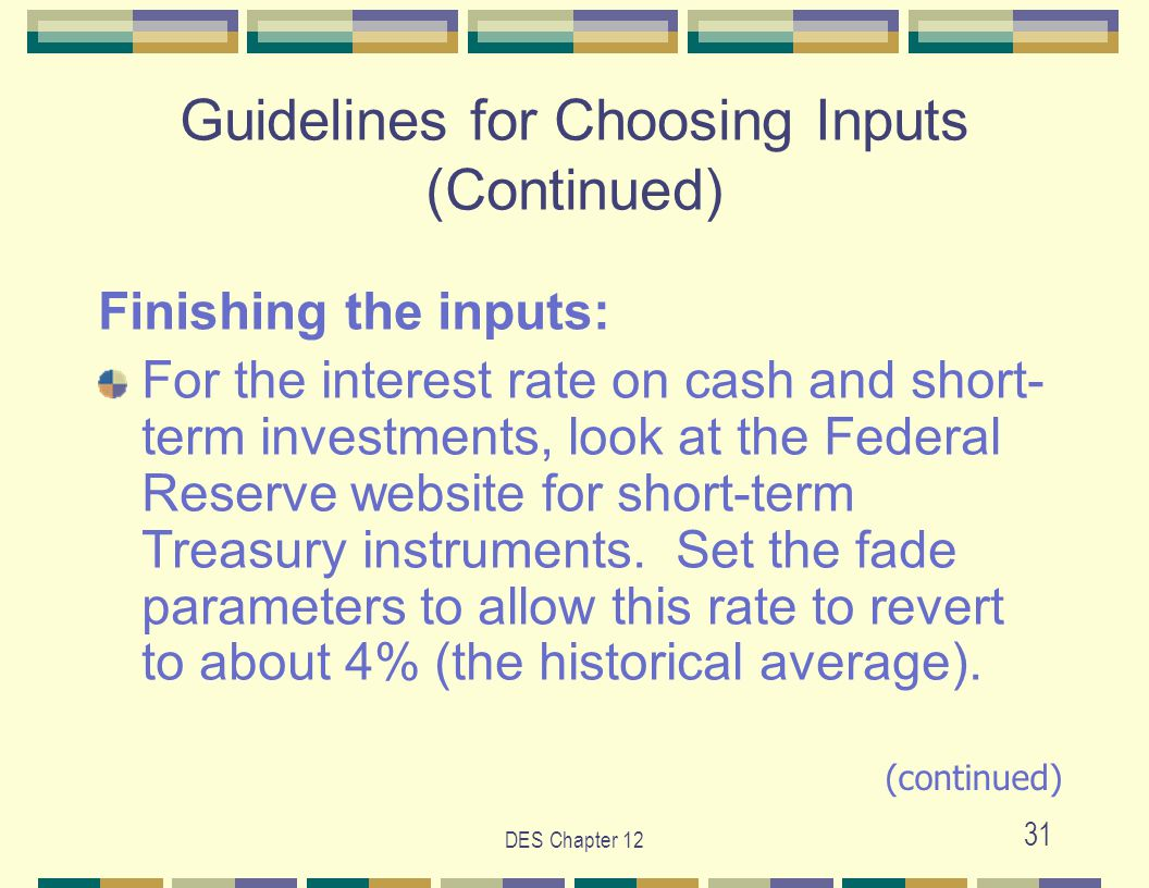 DES Chapter 12 31 Guidelines for Choosing Inputs (Continued) Finishing the inputs: For the interest rate on cash and short- term investments, look at the Federal Reserve website for short-term Treasury instruments.