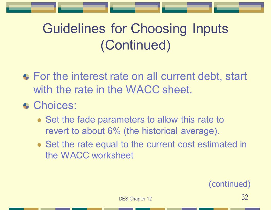 DES Chapter 12 32 Guidelines for Choosing Inputs (Continued) For the interest rate on all current debt, start with the rate in the WACC sheet. Choices