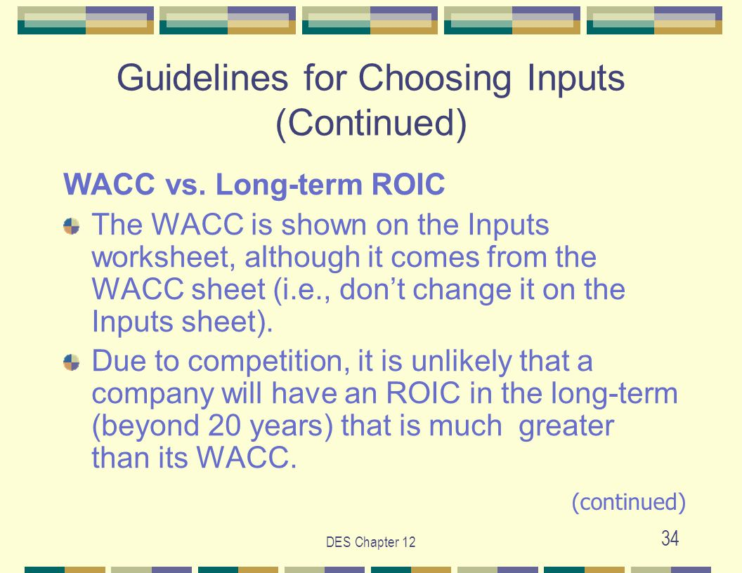 DES Chapter 12 34 Guidelines for Choosing Inputs (Continued) WACC vs. Long-term ROIC The WACC is shown on the Inputs worksheet, although it comes from