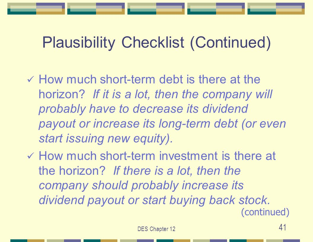 DES Chapter 12 41 Plausibility Checklist (Continued) How much short-term debt is there at the horizon? If it is a lot, then the company will probably