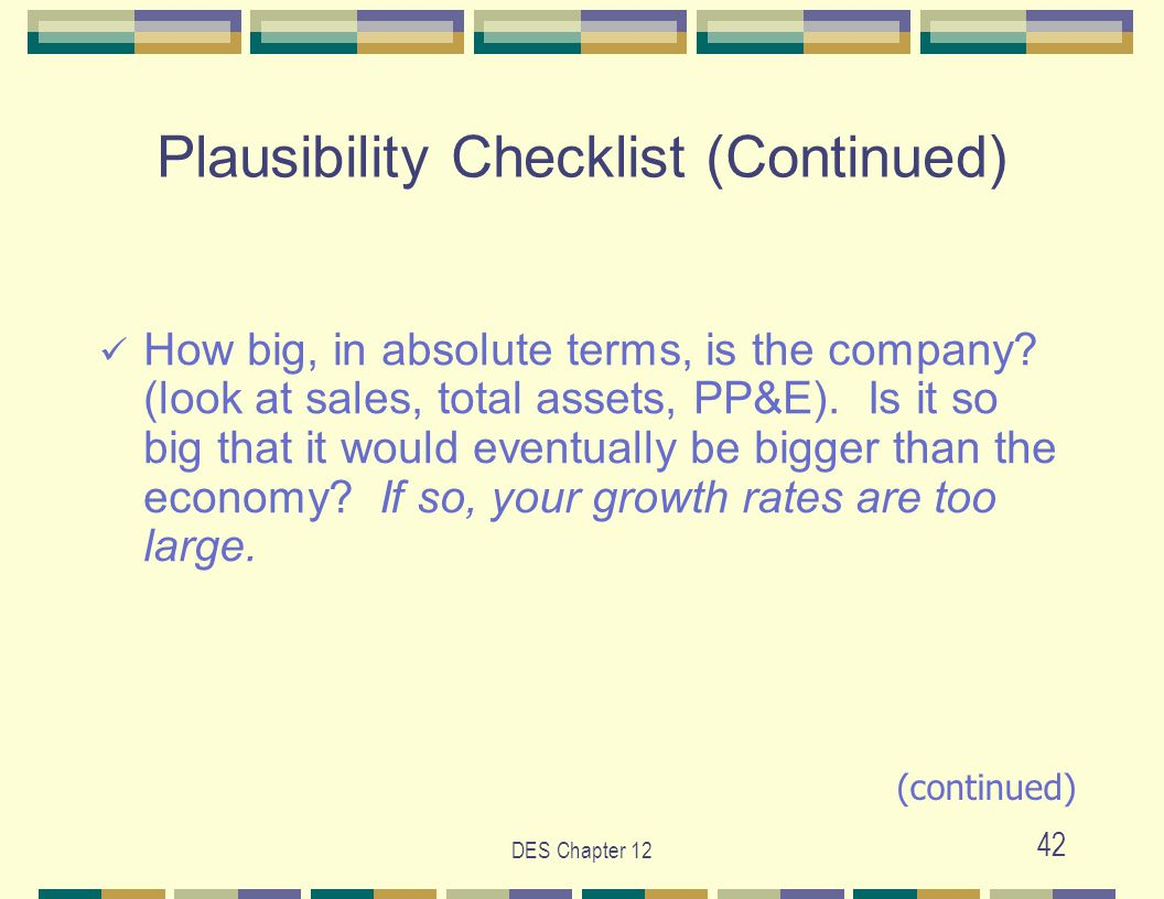 DES Chapter 12 42 Plausibility Checklist (Continued) How big, in absolute terms, is the company? (look at sales, total assets, PP&E). Is it so big tha