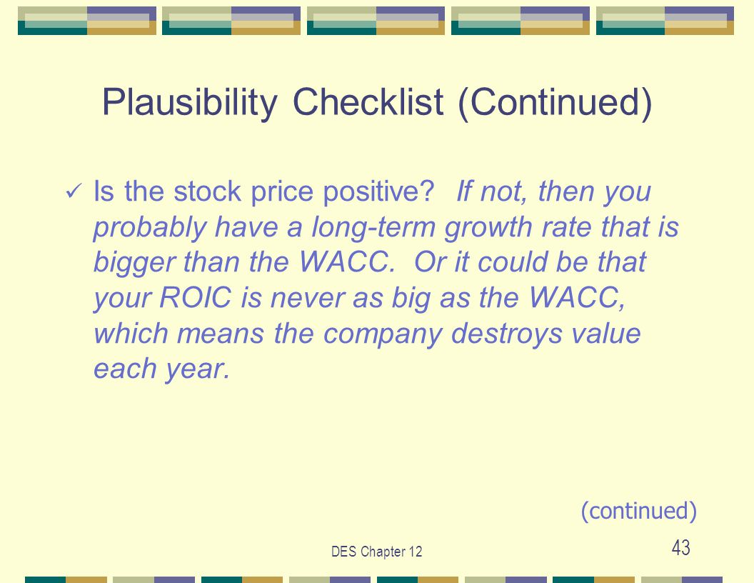 DES Chapter 12 43 Plausibility Checklist (Continued) Is the stock price positive? If not, then you probably have a long-term growth rate that is bigge