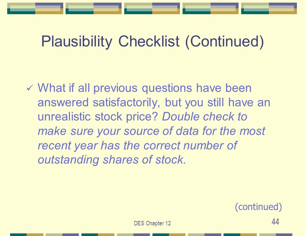 DES Chapter 12 44 Plausibility Checklist (Continued) What if all previous questions have been answered satisfactorily, but you still have an unrealistic stock price.