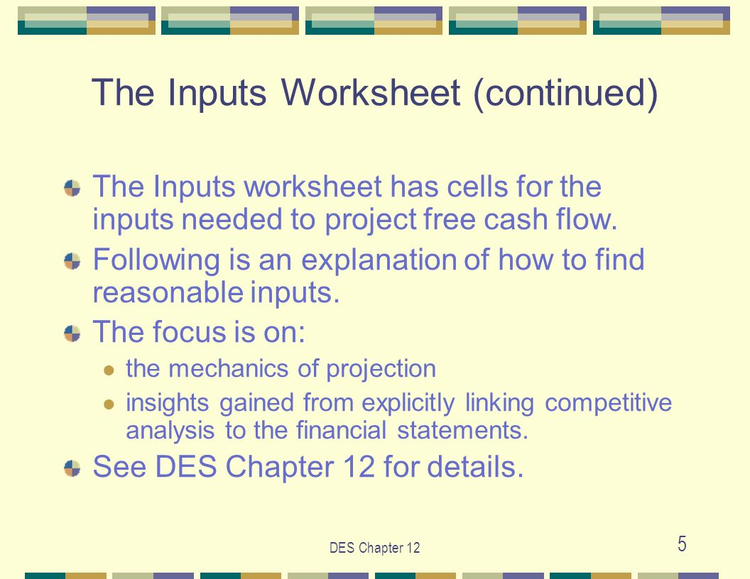 DES Chapter 12 5 The Inputs Worksheet (continued) The Inputs worksheet has cells for the inputs needed to project free cash flow. Following is an expl