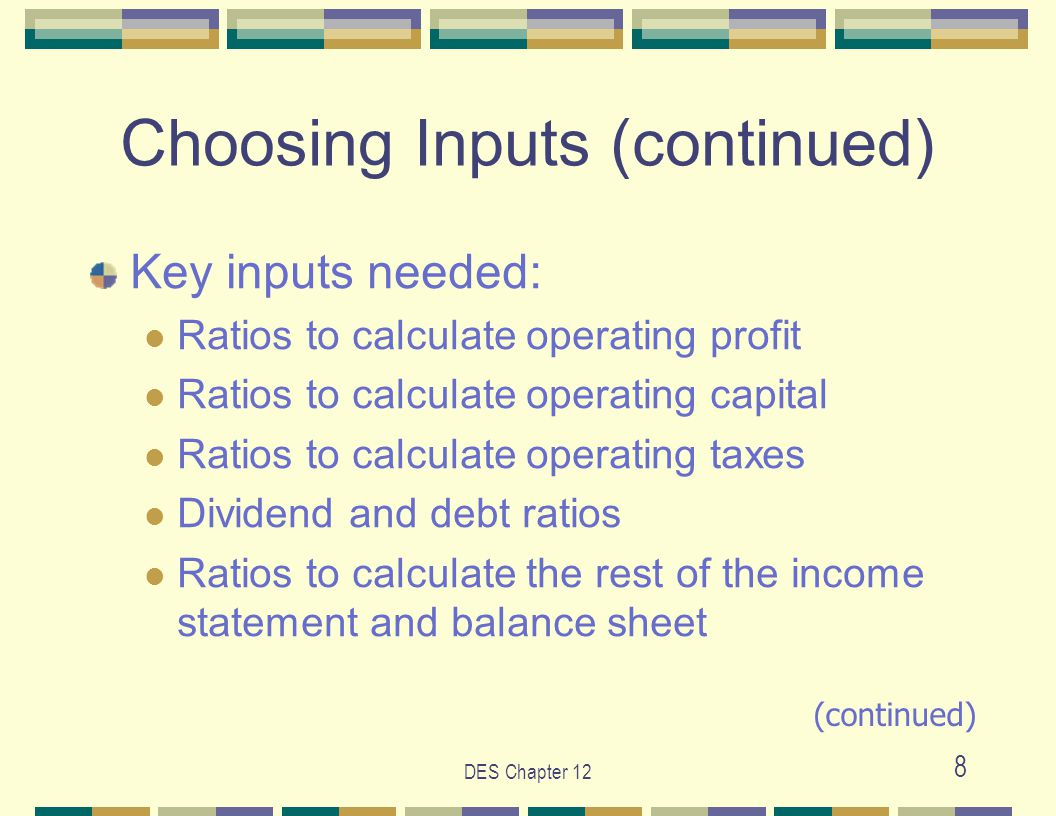 DES Chapter 12 29 Guidelines for Choosing Inputs (Continued) choose the Time Until the Long-term and the Fade Rate base on evolving competitive conditions in the industry after choosing inputs for a ratio, click on the graph button to make a visual check of your assumptions (continued)