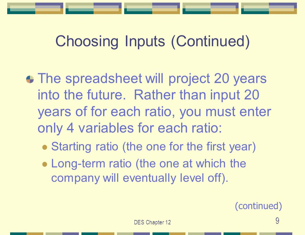 DES Chapter 12 9 Choosing Inputs (Continued) The spreadsheet will project 20 years into the future.