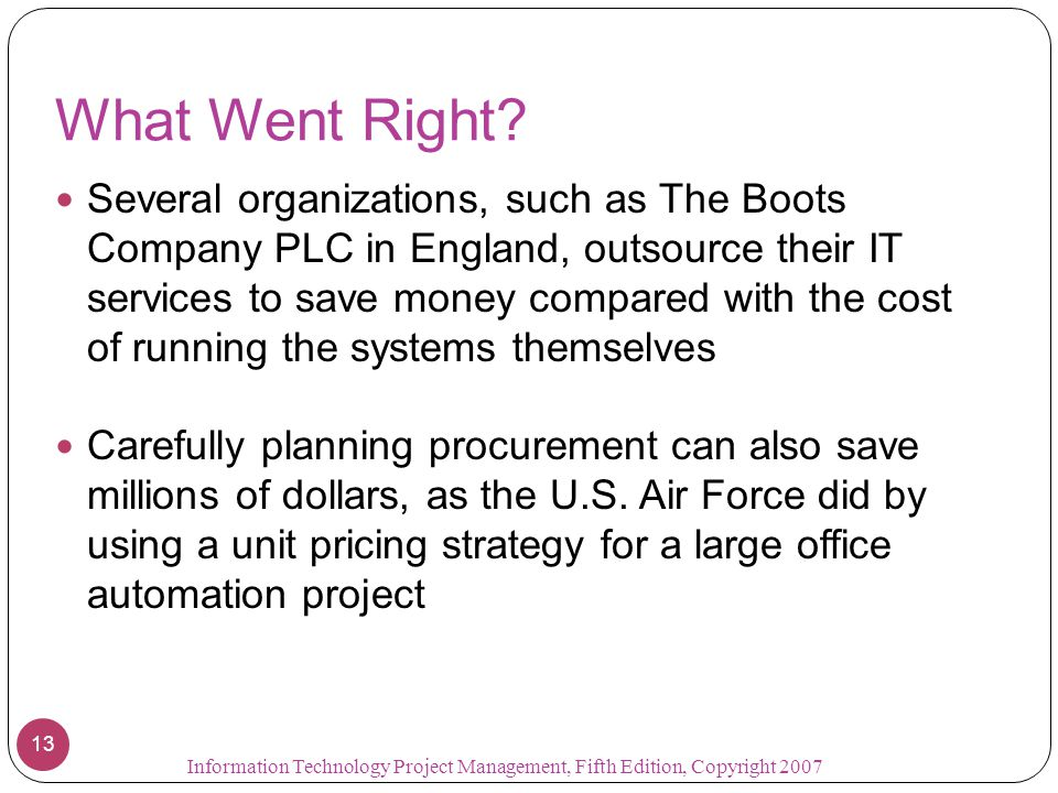 What Went Right? Several organizations, such as The Boots Company PLC in England, outsource their IT services to save money compared with the cost of