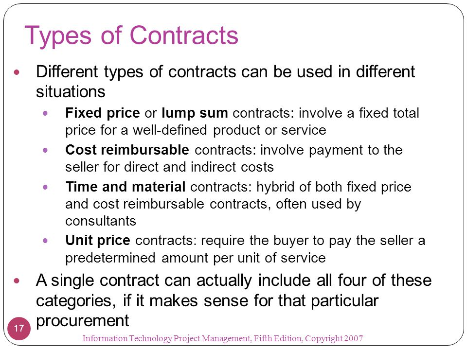 Types of Contracts Different types of contracts can be used in different situations Fixed price or lump sum contracts: involve a fixed total price for a well-defined product or service Cost reimbursable contracts: involve payment to the seller for direct and indirect costs Time and material contracts: hybrid of both fixed price and cost reimbursable contracts, often used by consultants Unit price contracts: require the buyer to pay the seller a predetermined amount per unit of service A single contract can actually include all four of these categories, if it makes sense for that particular procurement 17 Information Technology Project Management, Fifth Edition, Copyright 2007
