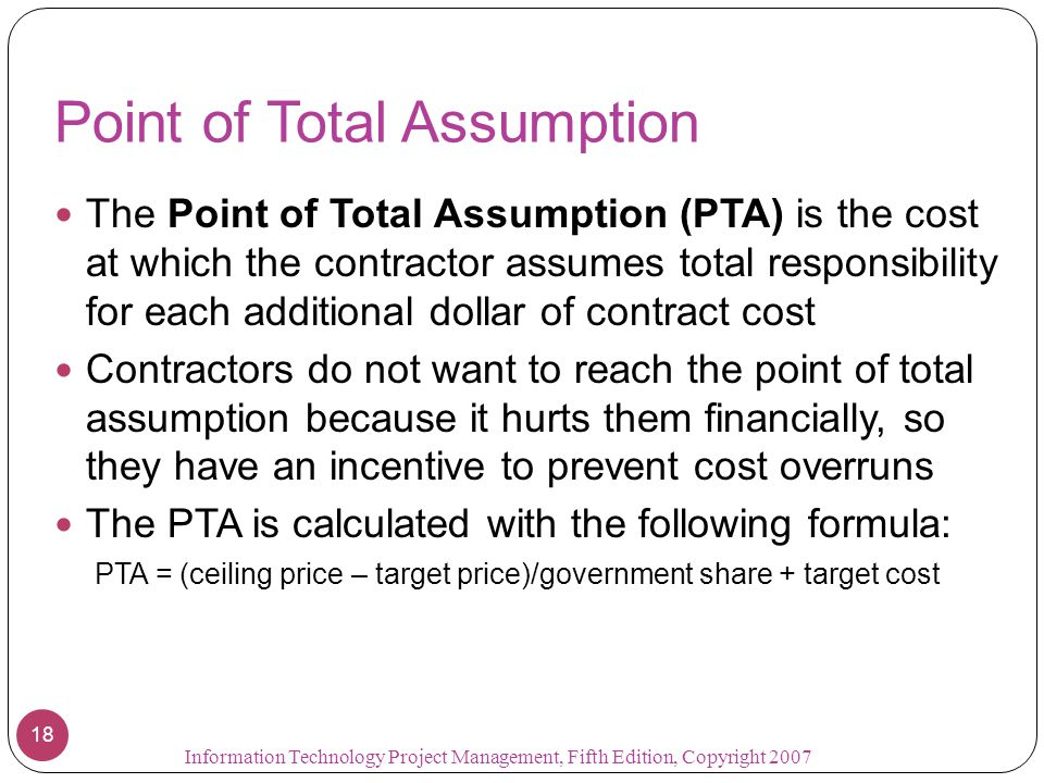 Point of Total Assumption The Point of Total Assumption (PTA) is the cost at which the contractor assumes total responsibility for each additional dol