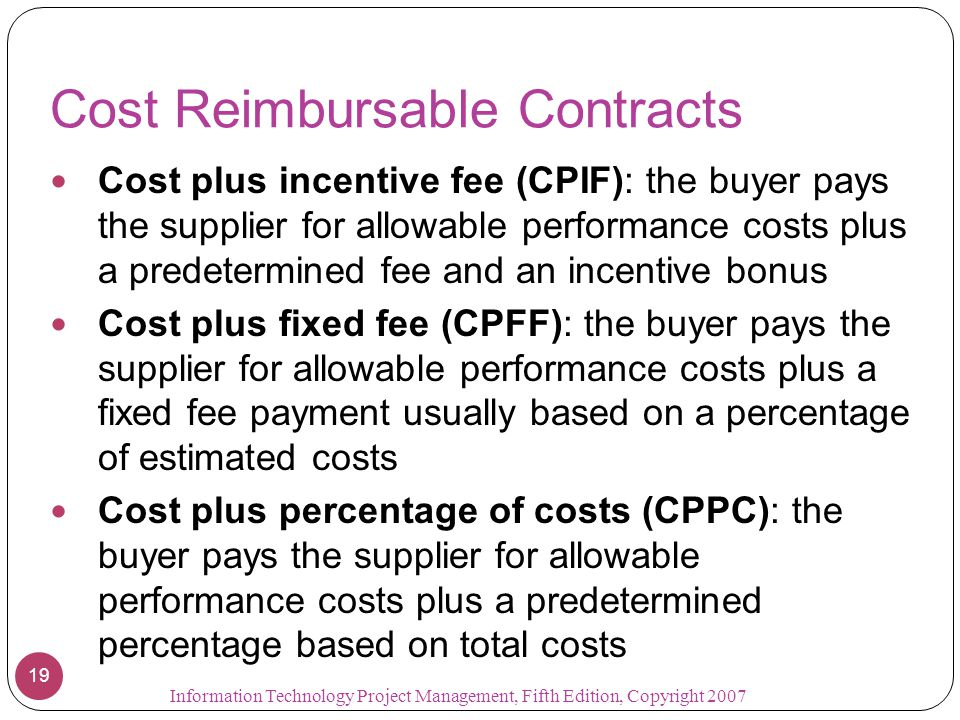 Cost Reimbursable Contracts Cost plus incentive fee (CPIF): the buyer pays the supplier for allowable performance costs plus a predetermined fee and a