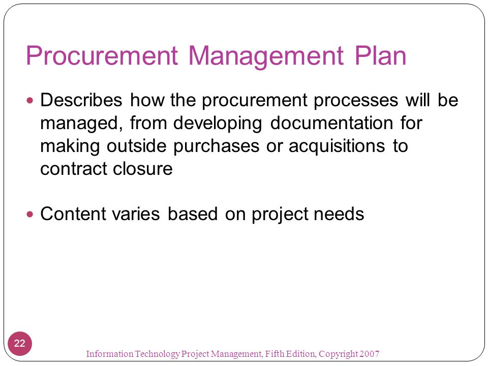 Procurement Management Plan Describes how the procurement processes will be managed, from developing documentation for making outside purchases or acq