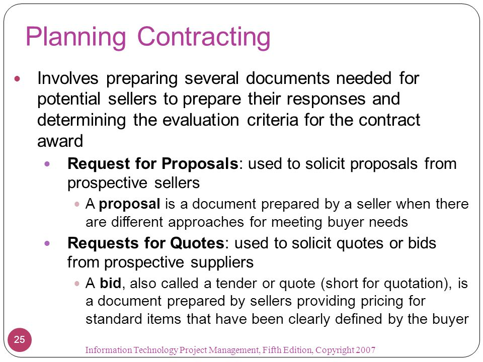 Planning Contracting Involves preparing several documents needed for potential sellers to prepare their responses and determining the evaluation criteria for the contract award Request for Proposals: used to solicit proposals from prospective sellers A proposal is a document prepared by a seller when there are different approaches for meeting buyer needs Requests for Quotes: used to solicit quotes or bids from prospective suppliers A bid, also called a tender or quote (short for quotation), is a document prepared by sellers providing pricing for standard items that have been clearly defined by the buyer 25 Information Technology Project Management, Fifth Edition, Copyright 2007