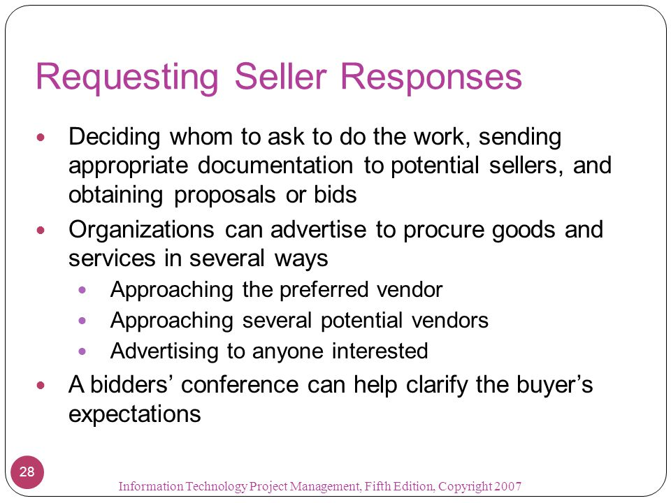 Requesting Seller Responses Deciding whom to ask to do the work, sending appropriate documentation to potential sellers, and obtaining proposals or bids Organizations can advertise to procure goods and services in several ways Approaching the preferred vendor Approaching several potential vendors Advertising to anyone interested A bidders' conference can help clarify the buyer's expectations 28 Information Technology Project Management, Fifth Edition, Copyright 2007