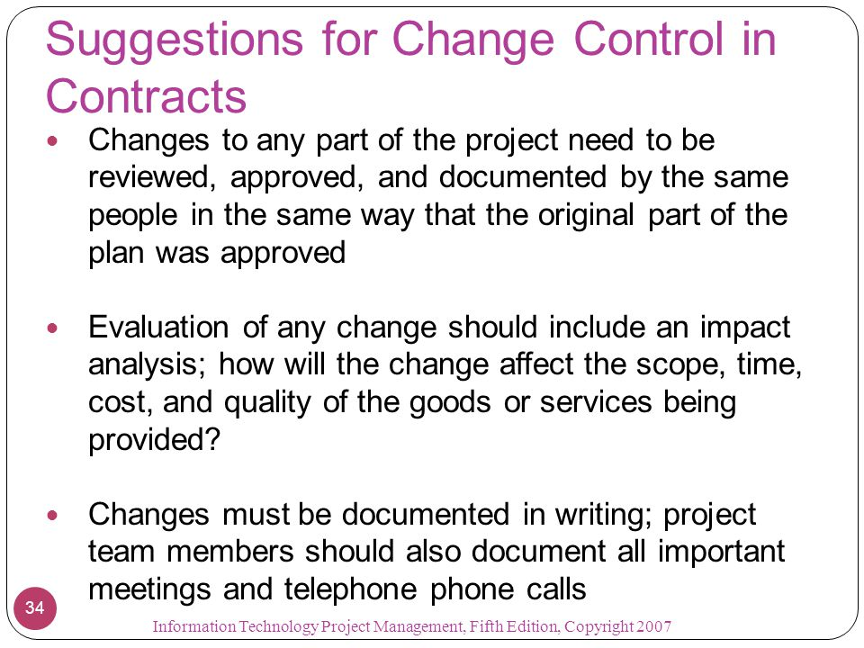 Suggestions for Change Control in Contracts Changes to any part of the project need to be reviewed, approved, and documented by the same people in the same way that the original part of the plan was approved Evaluation of any change should include an impact analysis; how will the change affect the scope, time, cost, and quality of the goods or services being provided.